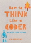 How to Think Like a Coder : Without Even Trying - Book
