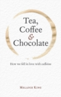 Tea, Coffee & Chocolate : How We Fell in Love with Caffeine - Book