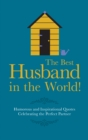 The Best Husband in the World! : Humorous and Inspirational Quotes Celebrating the Perfect Partner - Book