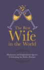 The Best Wife in the World : Humorous and Inspirational Quotes Celebrating the Perfect Partner - Book