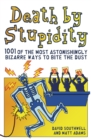 Death by Stupidity : 1001 of the Most Astonishingly Bizarre Ways to Bite the Dust - Book
