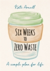 Six Weeks to Zero Waste : A simple plan for life - Book
