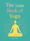 The Little Book of Yoga : Harness the ancient practice to boost your health and wellbeing - eBook