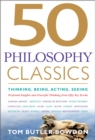 50 Philosophy Classics : Thinking, Being, Acting Seeing - Profound Insights and Powerful Thinking from Fifty Key Books - Book