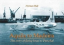 Aquila to Madeira : The Story of Flying Boats to Funchal - Book