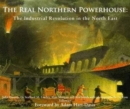 The Real Northern Powerhouse : The Industrial Revolution in the North East - Book
