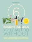 6 Essential Oils You Can't Do Without : The best aromatherapy oils for health, home and beauty and how to use them - Book