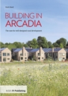 Building in Arcadia : The case for well-designed rural development - Book