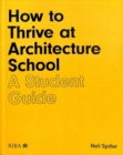 How to Thrive at Architecture School : A Student Guide - Book