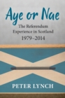 Aye or Nae : The Referendum Experience in Scotland 1979-2014 - Book