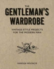 Gentleman's Wardrobe: A Collection of Vintage Style Projects to Make for the Modern Man - Book
