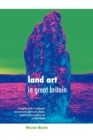 Land Art in Great Britain : A Complete Guide to Landscape, Environmental, Earthworks, Nature, Sculpture and Installation Art in Great Britain - Book