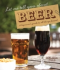 Let Me Tell You About Beer : A beginner's guide to all things brewed - Book