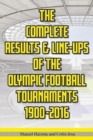 The Complete Results & Line-ups of the Olympic Football Tournaments 1900-2016 - Book
