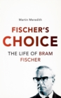 Fischer's Choice : The Life of Bram Fischer - eBook