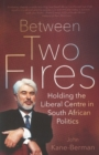 Between two fires : Holding the liberal centre in South African politics - Book