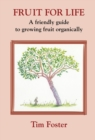 FRUIT FOR LIFE : A FRIENDLY GUIDE TO GROWING FRUIT ORGANICALLY - Book