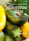 Making the most of your Glorious Glut : Cooking, storing, freezing, drying and preserving your garden produce - Book