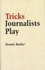 Tricks Journalists Play : How the Truth is Massaged, Distorted, Glamorized and Glossed Over - eBook