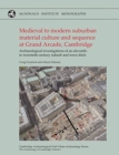 Medieval to Modern Suburban Material Culture and Sequence at Grand Arcade, Cambridge : Archaeological Investigations of an Eleventh to Twentieth-Century Suburb and Town Ditch - Book