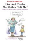 Lies and Truths Ma Mother Telt Me! : Your Scottish Mother's Favourite Sayings - Book