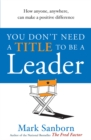 You Don't Need a Title to be a Leader : How Anyone, Anywhere, Can Make a Positive Difference - Book