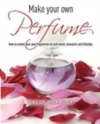 Make Your Own Perfume : How to Create Own Fragrances to Suit Mood, Character and Lifestyle - Book