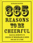 365 Reasons To Be Cheerful : Magical Moments to Cheer Up Miserable Sods... One Day at a Time - Book