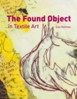 The Found Object in Textile Art : Recycling and repurposing natural, printed and vintage objects - Book