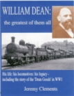 William Dean, the Greatest of Them All : His Life: His Locomotives: His Legacy - Including the Story of the Dean Goods in WW1 - Book