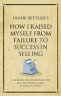 Frank Bettger's How I Raised Myself from Failure to Success in Selling : A modern-day interpretation of a self-help classic - Book