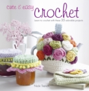 Cute & Easy Crochet : Learn to Crochet with These 35 Adorable Projects - Book