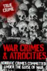 War Crimes and Atrocities : Horrific Crimes Committed Under the Guise of War - eBook