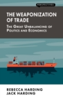 The Weaponization of Trade : The Great Unbalancing of Politics and Economics - eBook
