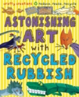 Astonishing Art with Recycled Rubbish : Reduce, Reuse, Recycle! - Book