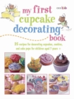 My First Cupcake Decorating Book : 35 Recipes for Decorating Cupcakes, Cookies and Cake Pops for Children Aged 7 Years+ - Book