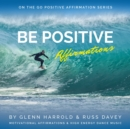 Be Positive Affirmations : Motivational Affirmations & High Energy Electronic Dance Music - eAudiobook