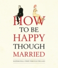 How to be Happy Though Married : Matrimonial Strife Through the Ages - Book