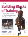 The Building Blocks of Training : A Step-by-Step Guide to the Gymnastic Development of the Equine Athlete - Book