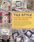 Tile Style Painting & Decorating Your Own Designs : Creative Ideas for Personalizing Tiles to Fit Any Theme, Around the Home, with 30 Step-by-step Projects Shown in 300 Inspirational Photographs - Book