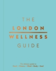 The London Wellness Guide : The Ultimate Guide to Food, Fitness, Mind, Body and Soul - Book