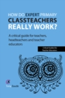 How do expert primary classteachers really work? : A critical guide for teachers, headteachers and teacher educators - eBook