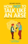 How Not to Talk Like an Arse : 101 Words You Shouldn't Use Any Time Soon - eBook