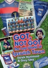 Got, Not Got: Ipswich Town : The Lost World of Ipswich Town - Book