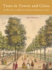 Trees in Towns and Cities : A History of British Urban Arboriculture - eBook