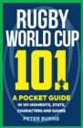 Rugby World Cup 101 : A Pocket Guide in 101 Moments, Stats, Characters and Games - Book