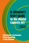 A Clinician's Brief Guide to the Mental Capacity Act - Book