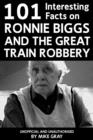101 Interesting Facts on Ronnie Biggs and the Great Train Robbery - eBook