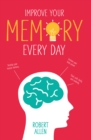 Improve Your Memory : Develop your memory muscle * Increase your brain power * Think with clarity and creativity - eBook