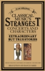 Classical Music's Strangest Concerts and Characters : Extraordinary But True Stories from over Five Centuries of Harmony and Discord - eBook